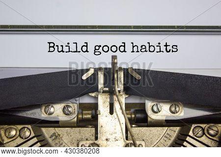 Build Good Habits Symbol. Words 'build Good Habits' Typed On Retro Typewriter. Business, Psychology