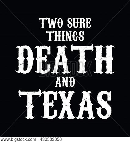 Two Sure Things Death And Texas. Texas Quote Design. Design Element For Poster, T-shirt Print, Card,