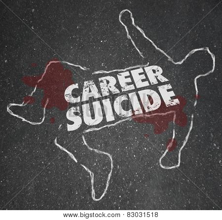 Career Suicide words on a chalk outline or dead body to illustrate or symbolize a worker or employee who did a foolish think or mistake and lost a job
