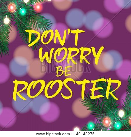 Dont Worry Be Rooster lettering. Christmas greeting card with decorations. Handwritten text, calligraphy. For greeting cards, posters, leaflets and brochure.