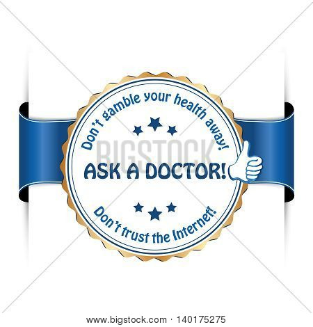 Ask a doctor! Don't gamble your health away. Don't trust internet - blue label for preventing medical issues