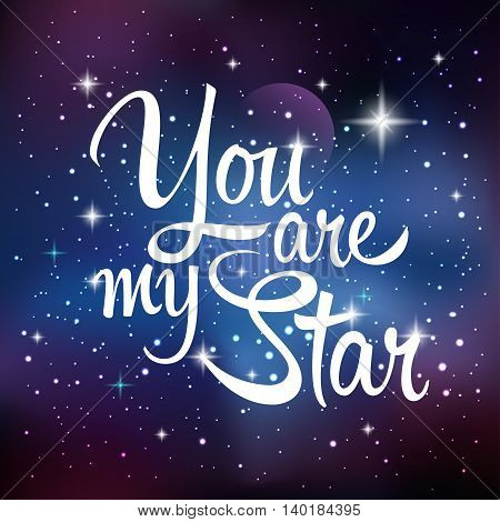 You are my star. Greeting card with lettering calligraphy quote. Galaxy background with stars and planet. Vector illustration