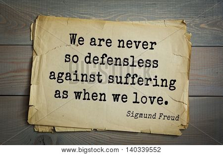 Austrian psychoanalyst and psychiatrist Sigmund Freud (1856-1939) quote. We are never so defensless against suffering as when we love.
