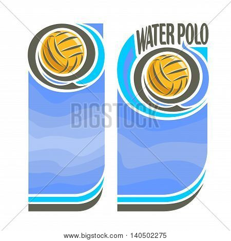 Vector abstract logo for Water Polo Ball, blue vertical banners for text info title with background liquid waves and waterpolo equipment yellow water polo ball. Invitation ticket to aqua sports arena.