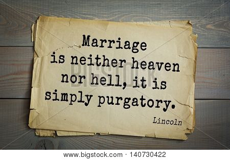 US President Abraham Lincoln (1809-1865) quote. Marriage is neither heaven nor hell, it is simply purgatory.