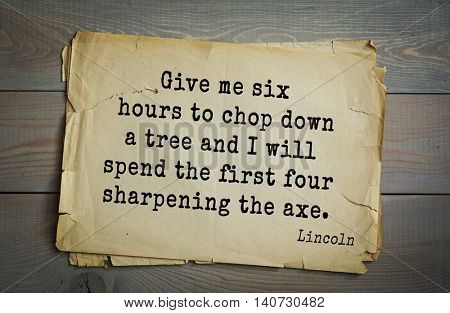 US President Abraham Lincoln (1809-1865) quote. Give me six hours to chop down a tree and I will spend the first four sharpening the axe.