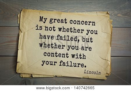 US President Abraham Lincoln (1809-1865) quote. My great concern is not whether you have failed, but whether you are content with your failure.