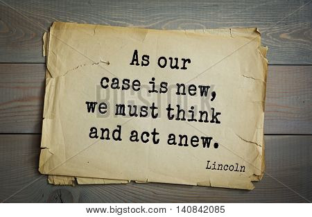US President Abraham Lincoln (1809-1865) quote. As our case is new, we must think and act anew.