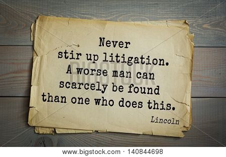 US President Abraham Lincoln (1809-1865) quote. Never stir up litigation. A worse man can scarcely be found than one who does this.