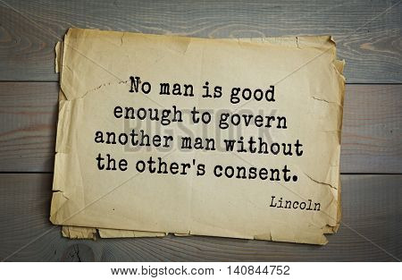 US President Abraham Lincoln (1809-1865) quote. No man is good enough to govern another man without the other's consent.