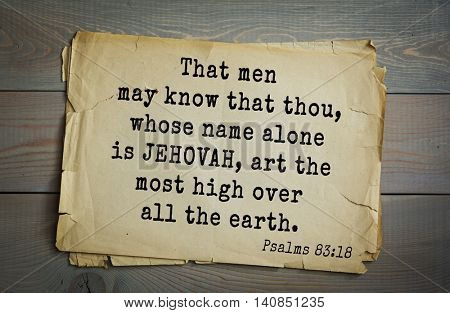 Top 500 Bible verses.  That men may know that thou, whose name alone is JEHOVAH, art the most high over all the earth.  Psalms 83:18