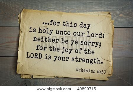 Top 500 Bible verses. ...for this day is holy unto our Lord: neither be ye sorry; for the joy of the LORD is your strength.   Nehemiah 8:10
