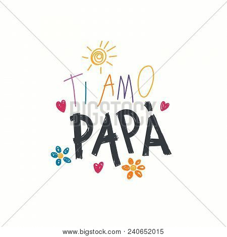 Hand written lettering quote Love you Dad in Italian, Ti amo papa, with childish drawings of sun, hearts, flowers. Isolated objects on white. Vector illustration. Design concept for Fathers Day card. poster