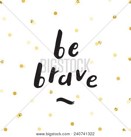 Ink Lettering And Gold Glitter Confetti Vector Hand Drawn Illustration. Be Brave.