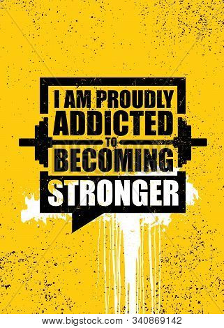 I Am Proudly Addicted To Becoming Stronger. Inspiring Gym Workout Typography Motivation Quote