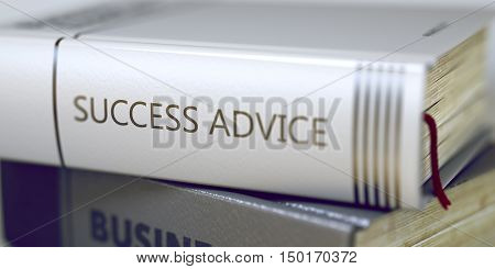 Stack of Books Closeup and one with Title - Success Advice. Success Advice - Closeup of the Book Title. Closeup View. Business - Book Title. Success Advice. Blurred. 3D.