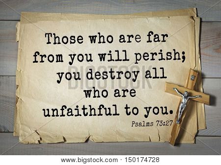TOP-1000.  Bible verses from Psalms.Those who are far from you will perish; you destroy all who are unfaithful to you.
