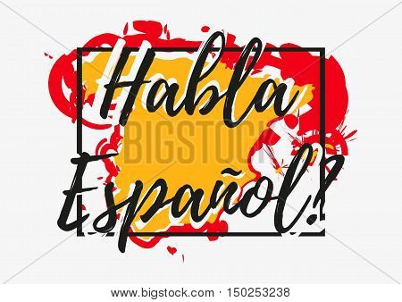 Conceptual lettering with paint splashes in shape of Spain country in yellow red colors on grey background. Translation from Spanish: Do you speak Spanish. Vector illustration