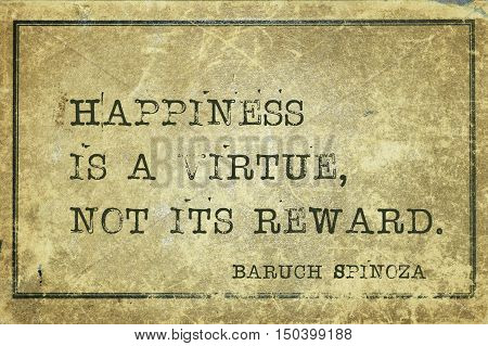 Happiness is a virtue, not its reward - ancient Dutch philosopher Baruch Spinoza quote printed on grunge vintage cardboard