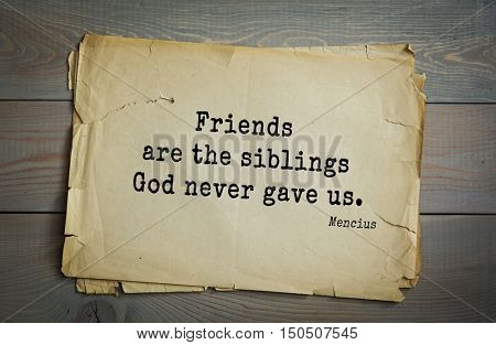 TOP-20. Aphorism by Mencius  - Chinese philosopher, the representative of the Confucian tradition.Friends are the siblings God never gave us.