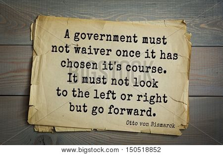 TOP-20. Aphorism by Otto von Bismarck - first Chancellor of German Empire,A government must not waiver once it has chosen it's course. It must not look to the left or right but go forward.