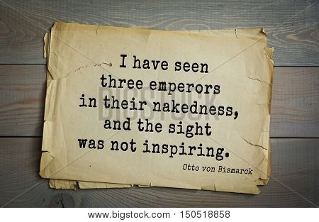 TOP-20. Aphorism by Otto von Bismarck - first Chancellor of German Empire,I have seen three emperors in their nakedness, and the sight was not inspiring.