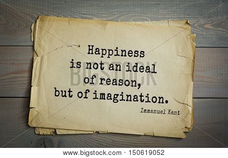 TOP-30. Aphorism by Immanuel Kant - the German philosopher, the founder of German classical philosophy. Happiness is not an ideal of reason, but of imagination.