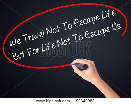 Woman Hand Writing We Travel Not To Escape Life But For Life Not To Escape Us   With A Marker Over T