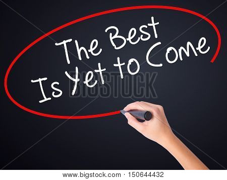 Woman Hand Writing The Best Is Yet To Come With A Marker Over Transparent Board