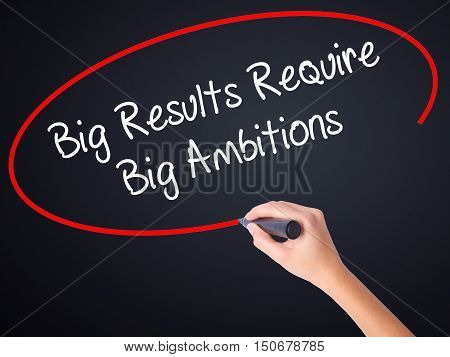 Woman Hand Writing Big Results Require Big Ambitions With A Marker Over Transparent Board
