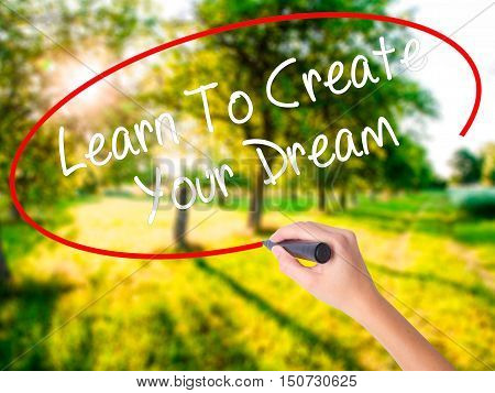 Woman Hand Writing Learn To Create Your Dream With A Marker Over Transparent Board