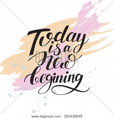 Today Is A New Beginning Isolated Hand Written Lettering Positive Quote, Artistic Background With St