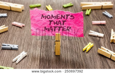 Conceptual Hand Writing Showing Moments That Matter. Business Photo Showcasing Meaningful Positive H