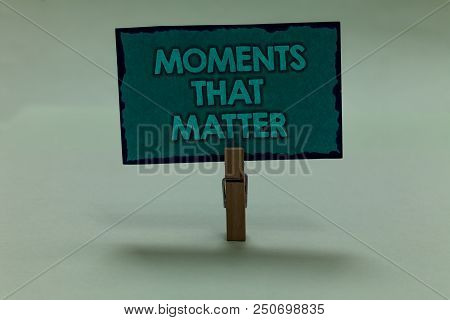 Writing Note Showing Moments That Matter. Business Photo Showcasing Meaningful Positive Happy Memora