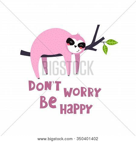 Dont Worry Be Happy. Cute Cartoon Sloths, Hand Drawn Lettering, Decor Elements. Colorful Vector Illu