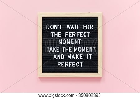 Dont Wait For The Perfect Moment, Take The Moment And Make It Perfect. Motivational Quote On Black L