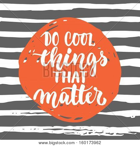 Do cool things that matters - hand drawn lettering phrase isolated on the lines grunge background. Fun brush ink inscription for photo overlays, greeting card or t-shirt print, poster design.