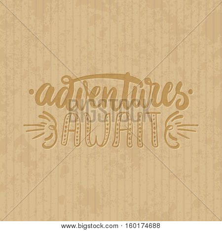 Adventures await - hand drawn lettering phrase isolated on the cardboard grunge background. Fun brush ink inscription for photo overlays, greeting card or t-shirt print, poster design.