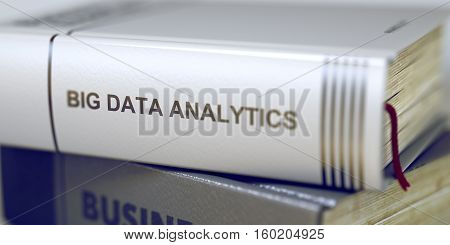 Book in the Pile with the Title on the Spine Big Data Analytics. Big Data Analytics - Book Title on the Spine. Closeup View. Stack of Business Books. Toned Image. 3D.