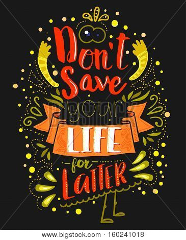 Don't save your life for latter on dark background. Inspirational quote. Hand drawn vintage illustration with hand lettering. This illustration can be used as a print on t-shirts and bags or as a poster.