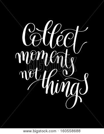 Collect Moments Not Things. Motivational Quote. Hand Drawn Text Phrase in Vector, Decorative Verbal Design in Curly Fonts. Great idea for a print, greeting card or a T-Shirt. Isolated on white
