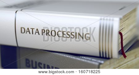 Business Concept: Closed Book with Title Data Processing in Stack, Closeup View. Data Processing - Book Title. Close-up of a Book with the Title on Spine Data Processing. Blurred. 3D Illustration.