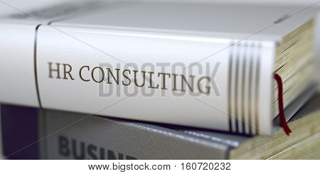 Close-up of a Book with the Title on Spine Hr Consulting. Hr Consulting - Business Book Title. Hr Consulting Concept. Book Title. Blurred Image with Selective focus. 3D.