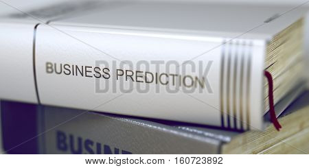 Business Prediction - Closeup of the Book Title. Closeup View. Stack of Business Books. Book Spines with Title - Business Prediction. Closeup View. Toned Image with Selective focus. 3D Illustration.