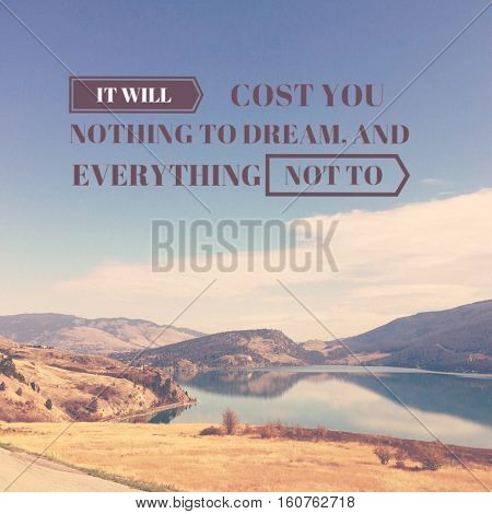 Inspirational quote.Motivational text on scenic lake landscape with calm water,reflections,mountains and blue sky white clouds background.It will cost you nothing to dream and everything not to.