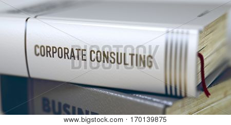 Corporate Consulting. Book Title on the Spine. Book Title of Corporate Consulting. Corporate Consulting - Business Book Title. Corporate Consulting Concept. Book Title. Toned Image. 3D Illustration.