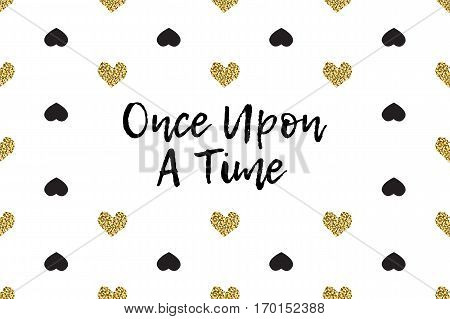 Valentine greeting card with text, black and gold hearts. Inscription - Once Upon A Time