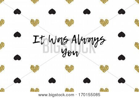 Valentine greeting card with text, black and gold hearts. Inscription - It Was Always You