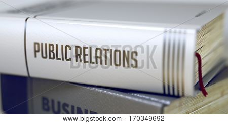 Public Relations Concept. Book Title. Public Relations Concept on Book Title. Public Relations - Business Book Title. Blurred Image. Selective focus. 3D Illustration.
