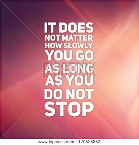 Quote - it does not matter how slowly you go as long as you do not stop